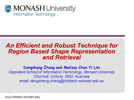 Www.infotech.monash.edu An Efficient and Robust Technique for Region Based Shape Representation and Retrieval Dengsheng Zhang and Melissa Chen Yi Lim Gippsland.