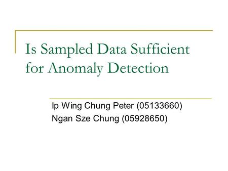 Is Sampled Data Sufficient for Anomaly Detection Ip Wing Chung Peter (05133660) Ngan Sze Chung (05928650)
