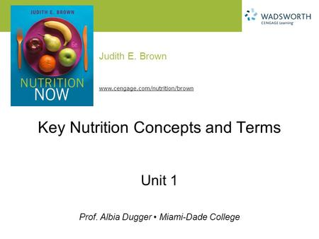 Judith E. Brown www.cengage.com/<strong>nutrition</strong>/brown Prof. Albia Dugger Miami-Dade College Key <strong>Nutrition</strong> Concepts and Terms Unit 1.