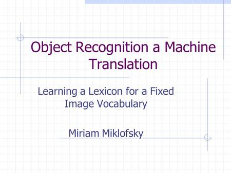 Object Recognition a Machine Translation Learning a Lexicon for a Fixed Image Vocabulary Miriam Miklofsky.