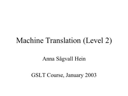 Machine Translation (Level 2) Anna Sågvall Hein GSLT Course, January 2003.
