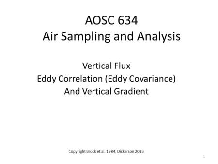 AOSC 634 Air Sampling and Analysis Vertical Flux Eddy Correlation (Eddy Covariance) And Vertical Gradient Copyright Brock et al. 1984; Dickerson 2013 1.