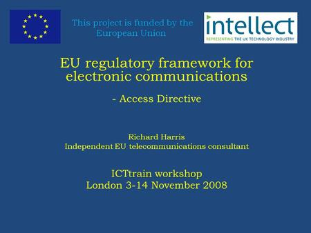 This project is funded by the European Union EU regulatory framework for electronic communications - Access Directive Richard Harris Independent EU telecommunications.