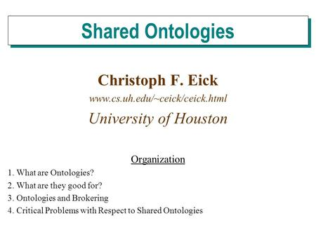 Christoph F. Eick www.cs.uh.edu/~ceick/ceick.html University of Houston Organization 1. What are Ontologies? 2. What are they good for? 3. Ontologies and.