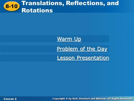 8-10 Translations, Reflections, and Rotations Course 2 Warm Up Warm Up Problem of the Day Problem of the Day Lesson Presentation Lesson Presentation.