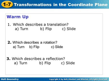 Holt Geometry 1-7 Transformations in the Coordinate Plane Warm Up 1.Which describes a translation? a) Turnb) Flipc) Slide 2. Which describes a rotation?