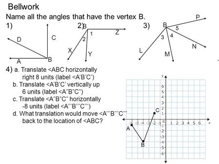Bellwork Name all the angles that have the vertex B. 1) 2) 3) 4) a. Translate <ABC horizontally right 8 units (label <A'B'C') b. Translate <A'B'C' vertically.