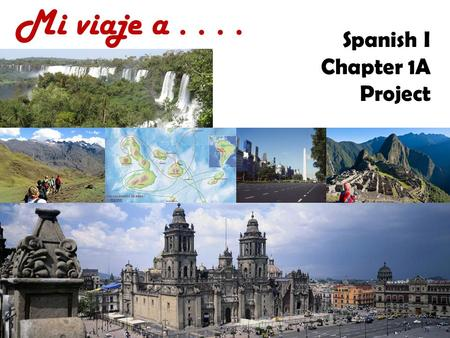 Mi viaje a.... Spanish I Chapter 1A Project. Mi viaje  You are making a trip through a Spanish- speaking country.  Fill in this powerpoint and then.