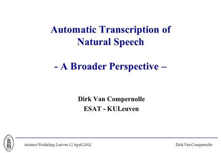 Dirk Van CompernolleAtranos Workshop, Leuven 12 April 2002 Automatic Transcription of Natural Speech - A Broader Perspective – Dirk Van Compernolle ESAT.