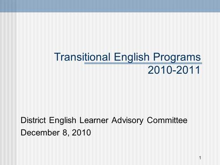 1 Transitional English Programs 2010-2011 District English Learner Advisory Committee December 8, 2010.
