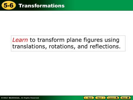 Transformations 5-6 Learn to transform plane figures using translations, rotations, and reflections.