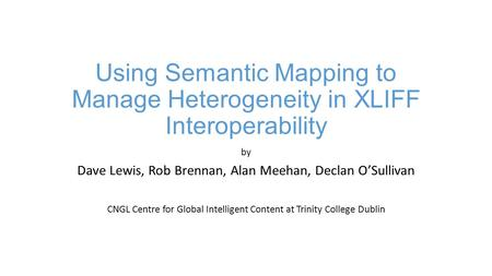 Using Semantic Mapping to Manage Heterogeneity in XLIFF Interoperability by Dave Lewis, Rob Brennan, Alan Meehan, Declan O'Sullivan CNGL Centre for Global.