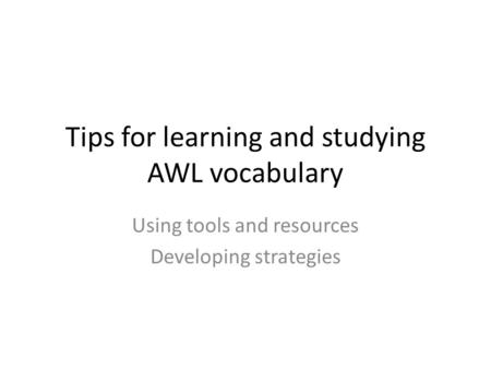 Tips for learning and studying AWL vocabulary Using tools and resources Developing strategies.