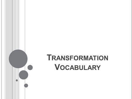 T RANSFORMATION V OCABULARY. Transformation: a mapping or movement of a geometric figure that changes position. Translation: a transformation in which.