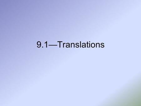 9.1—Translations. Vocabulary Figures in a plane can be reflected, rotated, or translated to produce new figures. The new figure is called the image, and.