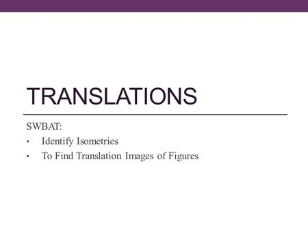 TRANSLATIONS SWBAT: Identify Isometries To Find Translation Images of Figures.