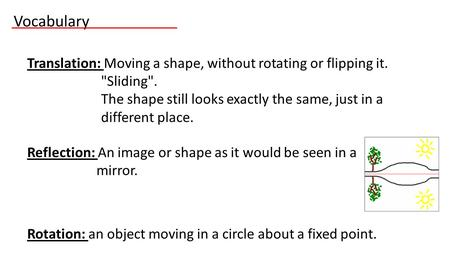 Translation: Moving a shape, without rotating or flipping it. Sliding. The shape still looks exactly the same, just in a different place. Reflection: