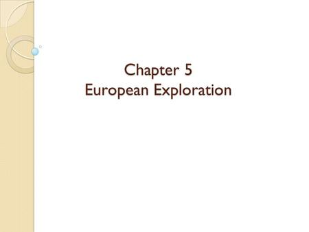 Chapter 5 European Exploration. The Age Of Discovery In the beginning Europeans were interested in Europe, Africa, and South Asia ◦ They didn't know North.