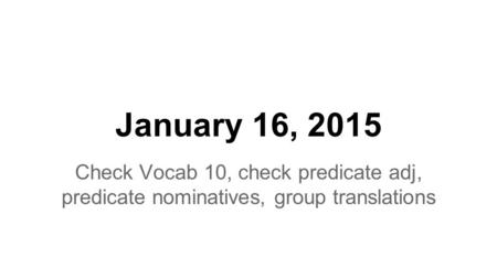 January 16, 2015 Check Vocab 10, check predicate adj, predicate nominatives, group translations.