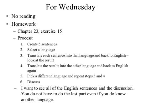 For Wednesday No reading Homework –Chapter 23, exercise 15 –Process: 1.Create 5 sentences 2.Select a language 3.Translate each sentence into that language.