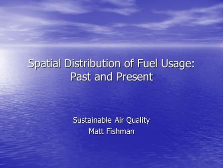 Spatial Distribution of Fuel Usage: Past and Present Sustainable Air Quality Matt Fishman.