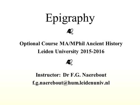 Epigraphy Optional Course MA/MPhil Ancient History Leiden University 2015-2016 Instructor: Dr F.G. Naerebout