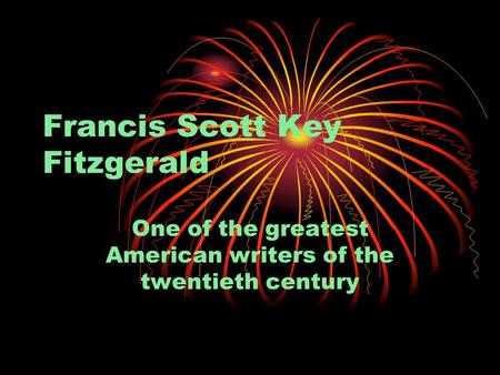 Francis Scott Key Fitzgerald One of the greatest American writers of the twentieth century.