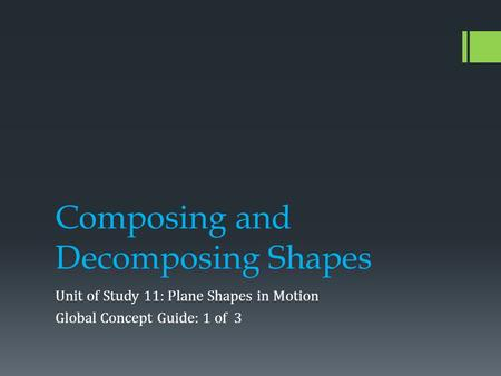 Composing and Decomposing Shapes Unit of Study 11: Plane Shapes in Motion Global Concept Guide: 1 of 3.