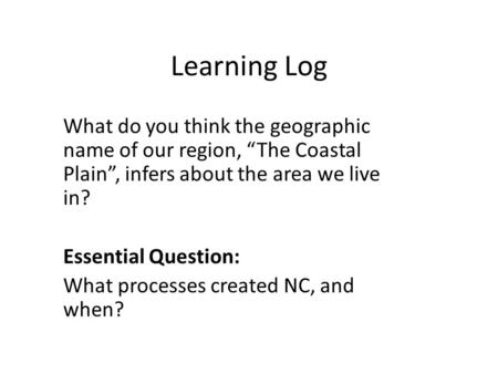 "Learning Log What do you think the geographic name of our region, ""The Coastal Plain"", infers about the area we live in? Essential Question: What processes."