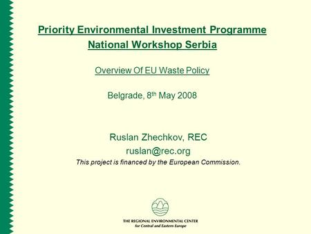 Priority Environmental Investment Programme National Workshop Serbia Overview Of EU Waste Policy Belgrade, 8 th May 2008 Ruslan Zhechkov, REC