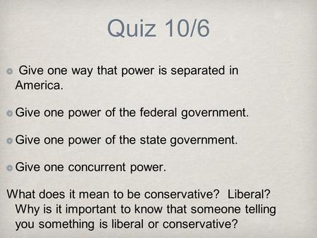 Quiz 10/6 Give one way that power is separated in America. Give one power of the federal government. Give one power of the state government. Give one concurrent.