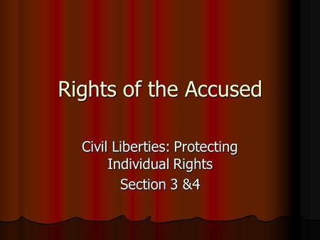 Rights of the Accused Civil Liberties: Protecting Individual Rights Section 3 &4.