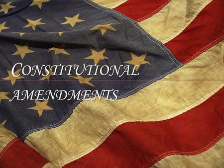 C ONSTITUTIONAL AMENDMENTS. Bill of Rights First 10 Amendments, added to appease Anti-Federalists in turn for their support of ratification of Constitution.