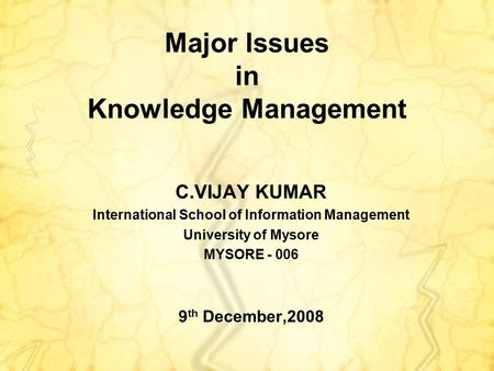 Major Issues in Knowledge Management C.VIJAY KUMAR International School of Information Management University of Mysore MYSORE - 006 9 th December,2008.