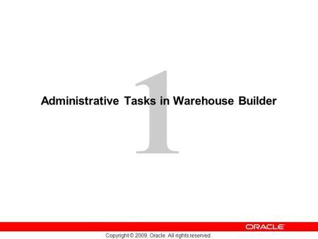 1 Copyright © 2009, Oracle. All rights reserved. Administrative Tasks in Warehouse Builder.