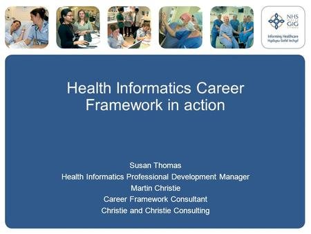 Health Informatics Career Framework in action Susan Thomas Health Informatics Professional Development Manager Martin Christie Career Framework Consultant.