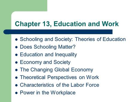 Chapter 13, Education and Work Schooling and Society: Theories of Education Does Schooling Matter? Education and Inequality Economy and Society The Changing.