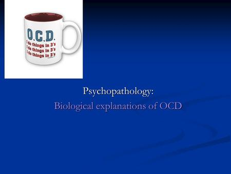 Psychopathology: Biological explanations of OCD. What are the characteristics of someone with Obsessive-compulsive disorder (OCD)? OCD is an anxiety disorder.