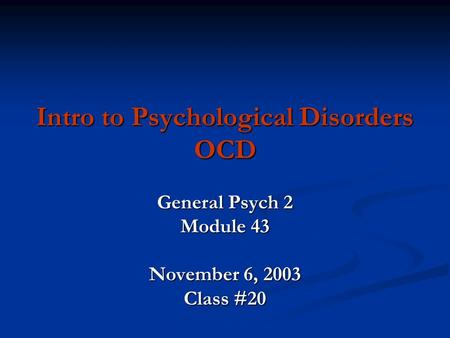 Intro to Psychological Disorders OCD General Psych 2 Module 43 November 6, 2003 Class #20.