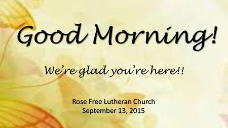Good Morning! Rose Free Lutheran Church September 13, 2015 We're glad you're here!!
