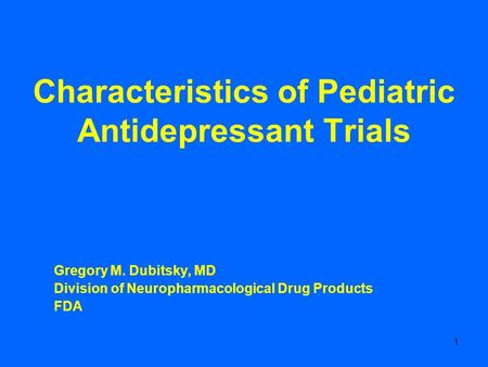 1 Characteristics of Pediatric Antidepressant Trials Gregory M. Dubitsky, MD Division of Neuropharmacological Drug Products FDA.