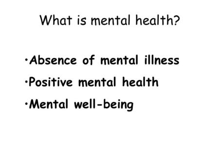 What is mental health? Absence of mental illness Positive mental health Mental well-being.