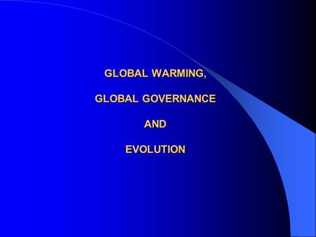 GLOBAL WARMING, GLOBAL GOVERNANCE AND EVOLUTION. GLOBAL WARMING WILL DEMAND GLOBAL GOVERNANCE In the same way that World Wars evoked primitive forms of.