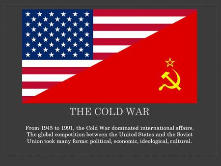 THE COLD WAR From 1945 to 1991, the Cold War dominated international affairs. The global competition between the United States and the Soviet Union took.