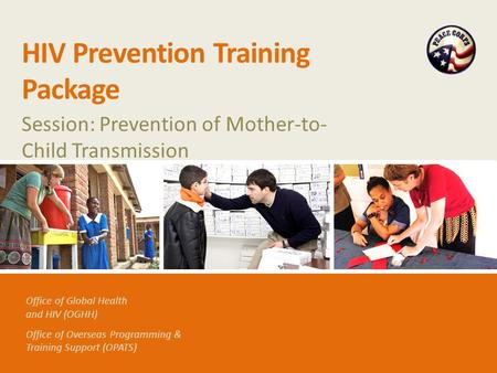 Office of Global Health and HIV (OGHH) Office of Overseas Programming & Training Support (OPATS) HIV Prevention Training Package Session: Prevention of.