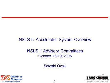 1 BROOKHAVEN SCIENCE ASSOCIATES NSLS II: Accelerator System Overview NSLS II Advisory Committees October 18/19, 2006 Satoshi Ozaki.