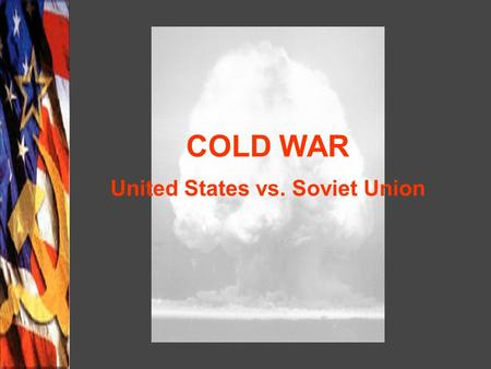 COLD WAR United States vs. Soviet Union. International Effects of WWII Soviet forces occupied Eastern and Central Europe Partition of Germany into East.