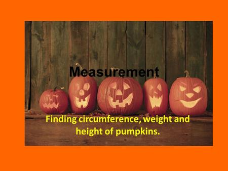 Measurement Finding circumference, weight and height of pumpkins.