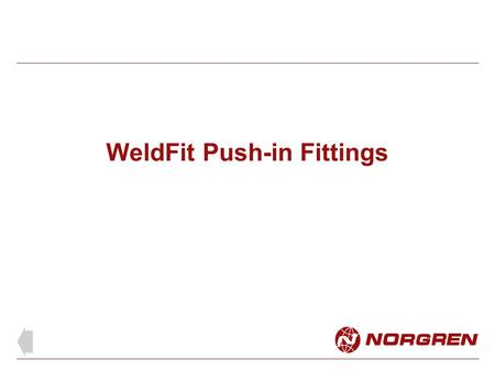 WeldFit Push-in Fittings. For use with WeldTube to protect against damage from weld spatter. Easy tube insertion and removal Tube support for retention.