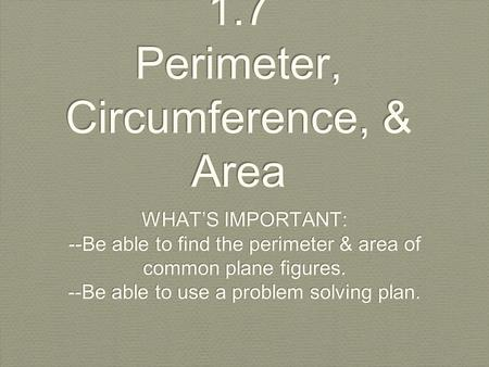 1.7 Perimeter, Circumference, & Area WHAT'S IMPORTANT: --Be able to find the perimeter & area of common plane figures. --Be able to use a problem solving.